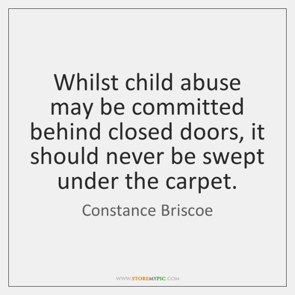 Whilst child abuse may be committed behind closed doors, it should never ...