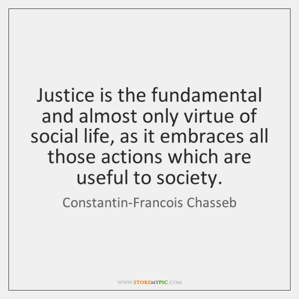 Justice is the fundamental and almost only virtue of social life, as ...