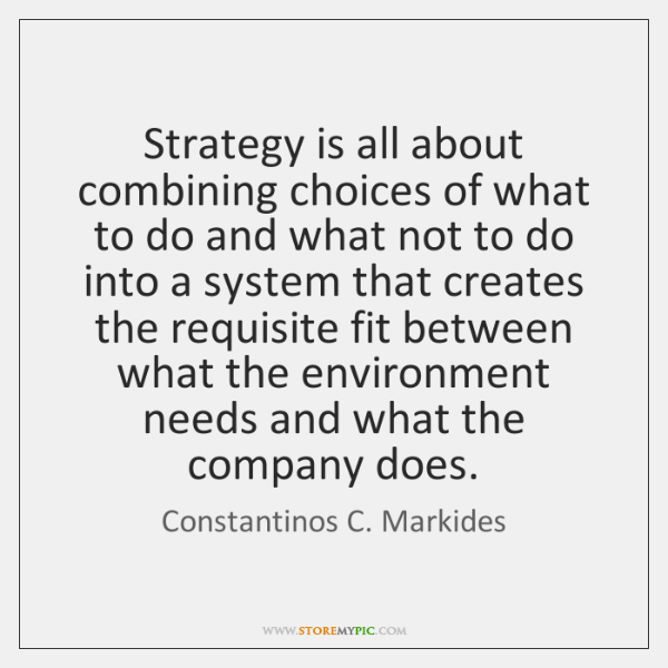 Strategy is all about combining choices of what to do and what ...
