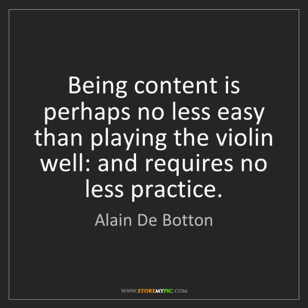 Alain De Botton: Being content is perhaps no less easy than playing the...