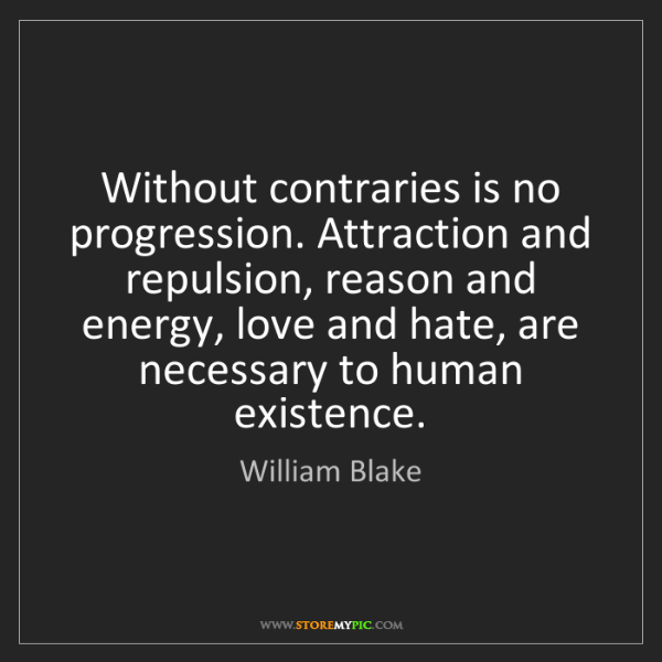 William Blake: Without contraries is no progression. Attraction and...