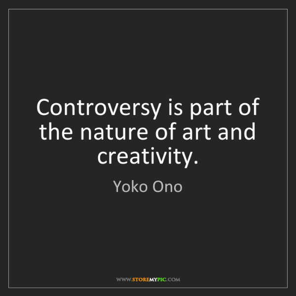 Yoko Ono: Controversy is part of the nature of art and creativity.