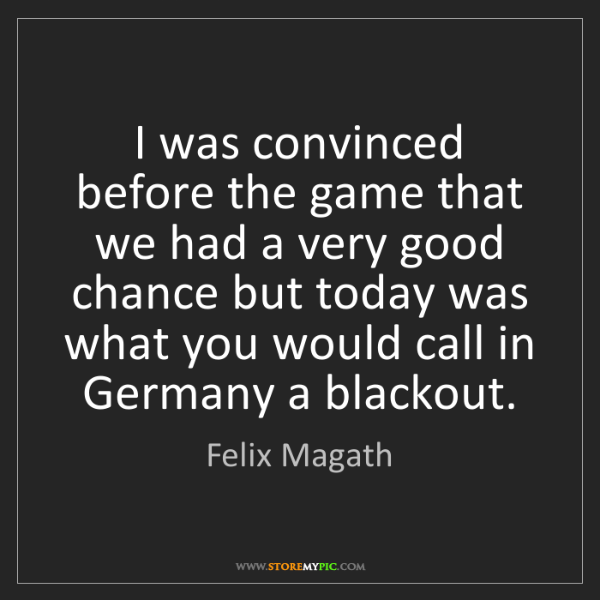 Felix Magath: I was convinced before the game that we had a very good...
