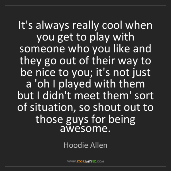 Hoodie Allen: It's always really cool when you get to play with someone...
