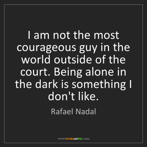 Rafael Nadal: I am not the most courageous guy in the world outside...