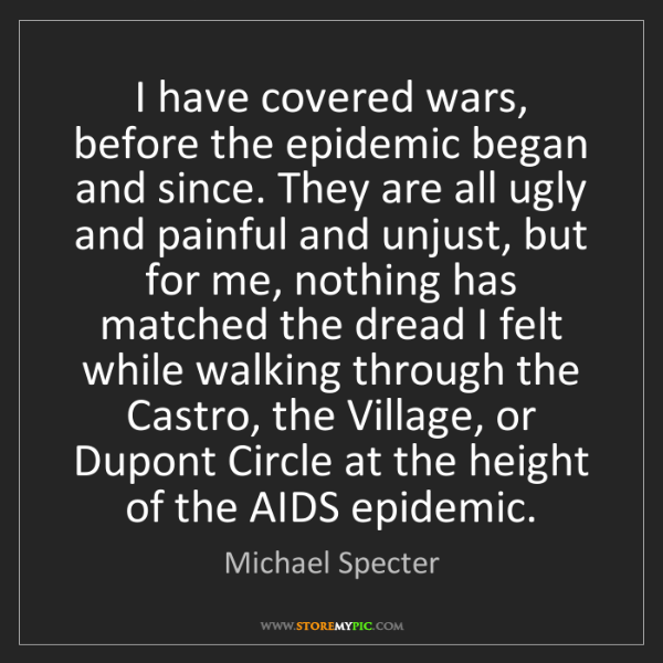 Michael Specter: I have covered wars, before the epidemic began and since....