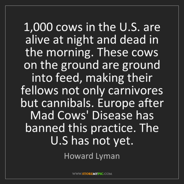 Howard Lyman: 1,000 cows in the U.S. are alive at night and dead in...