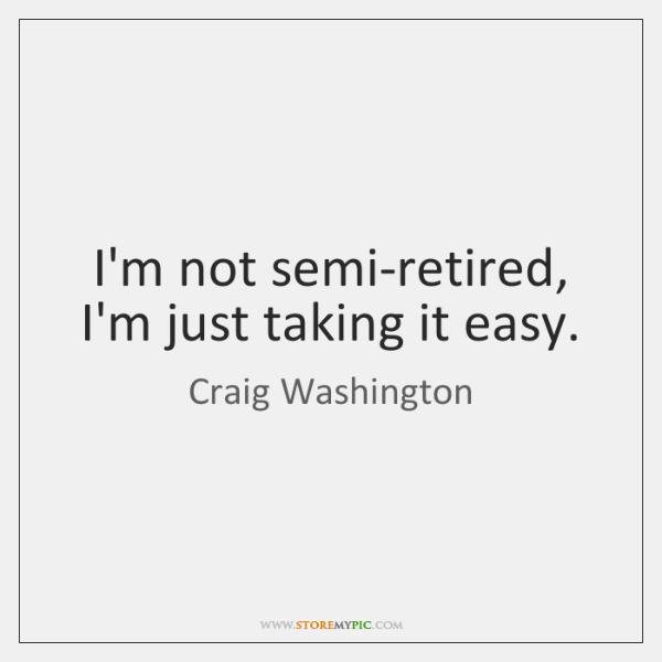 I'm not semi-retired, I'm just taking it easy.