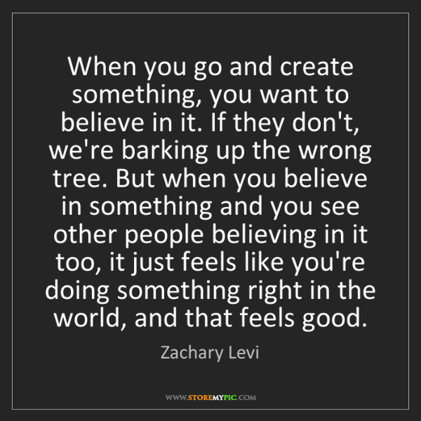 Zachary Levi: When you go and create something, you want to believe...