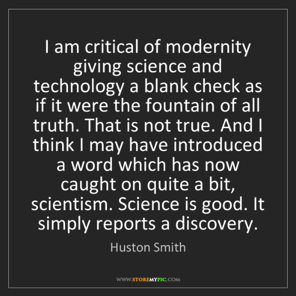 Huston Smith: I am critical of modernity giving science and technology...