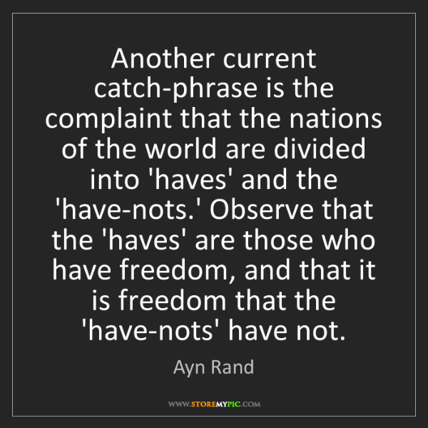 Ayn Rand: Another current catch-phrase is the complaint that the...