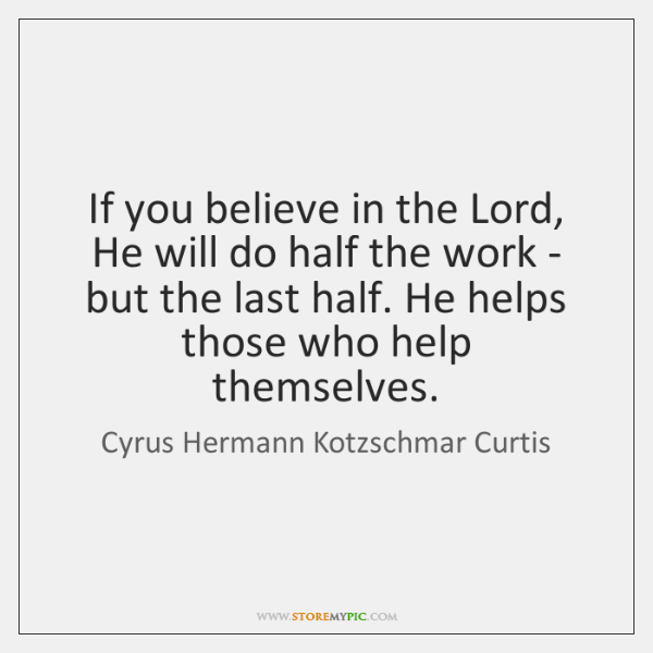 If you believe in the Lord, He will do half the work ...