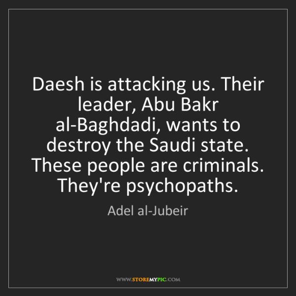 Adel al-Jubeir: Daesh is attacking us. Their leader, Abu Bakr al-Baghdadi,...