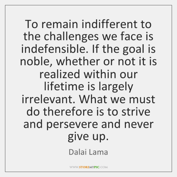 To remain indifferent to the challenges we face is indefensible. If the ...