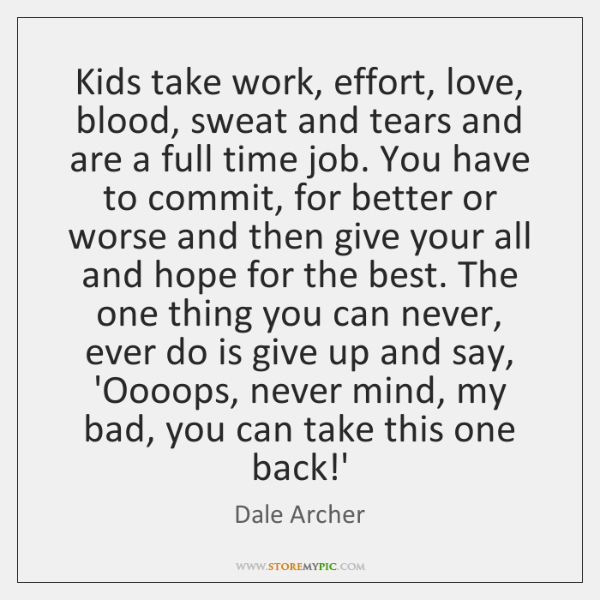 Kids take work, effort, love, blood, sweat and tears and are a ...