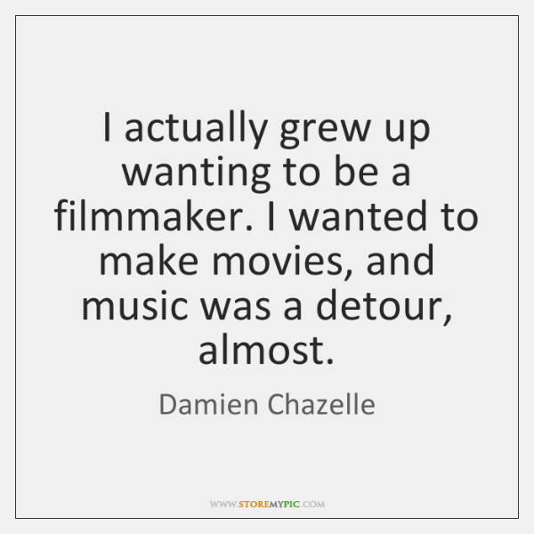 I actually grew up wanting to be a filmmaker. I wanted to ...