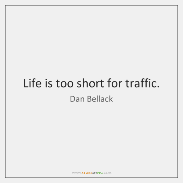 Life is too short for traffic.