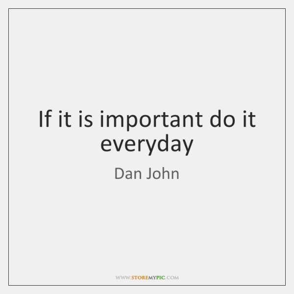 If it is important do it everyday