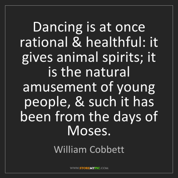 William Cobbett: Dancing is at once rational & healthful: it gives animal...