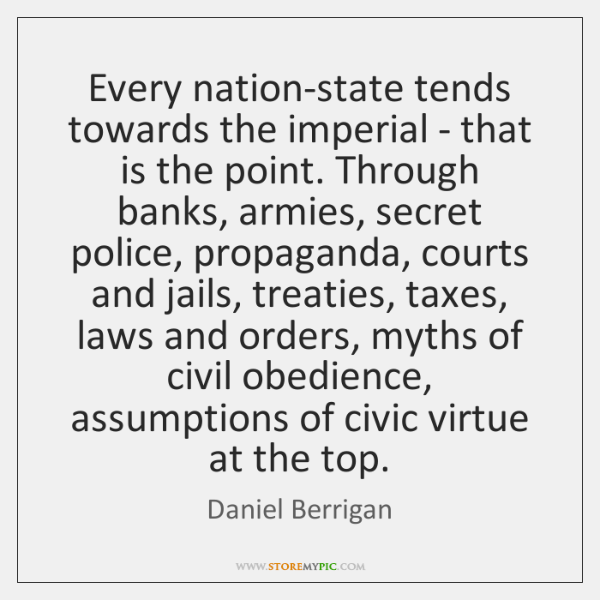 Every nation-state tends towards the imperial - that is the point. Through ...