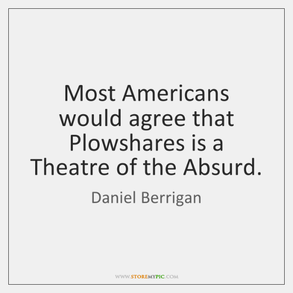 Most Americans would agree that Plowshares is a Theatre of the Absurd.