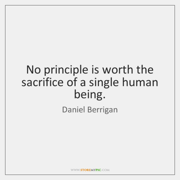 No principle is worth the sacrifice of a single human being.