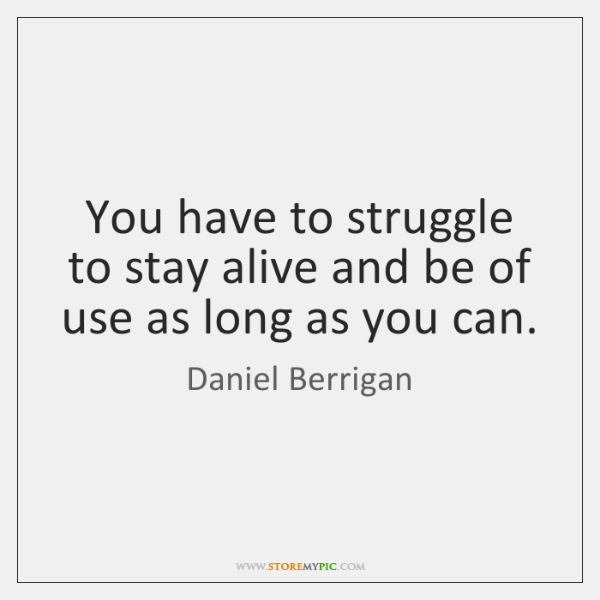 You have to struggle to stay alive and be of use as ...