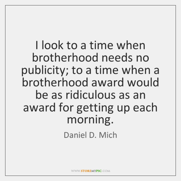 I look to a time when brotherhood needs no publicity; to a ...