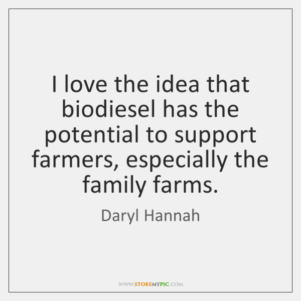 I love the idea that biodiesel has the potential to support farmers, ...