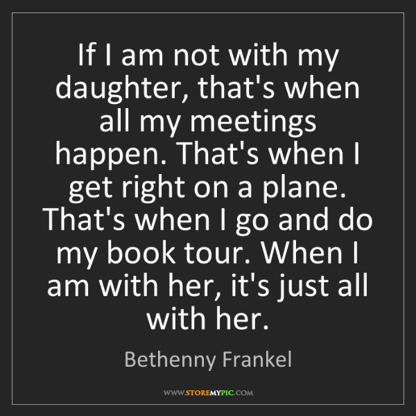 Bethenny Frankel: If I am not with my daughter, that's when all my meetings...