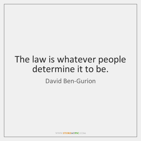 The law is whatever people determine it to be.