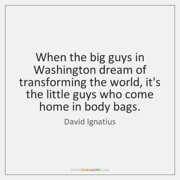 When the big guys in Washington dream of transforming the world, it's ...