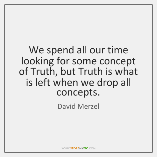 We spend all our time looking for some concept of Truth, but ...