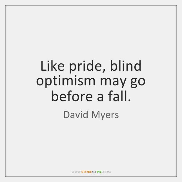 Like pride, blind optimism may go before a fall.