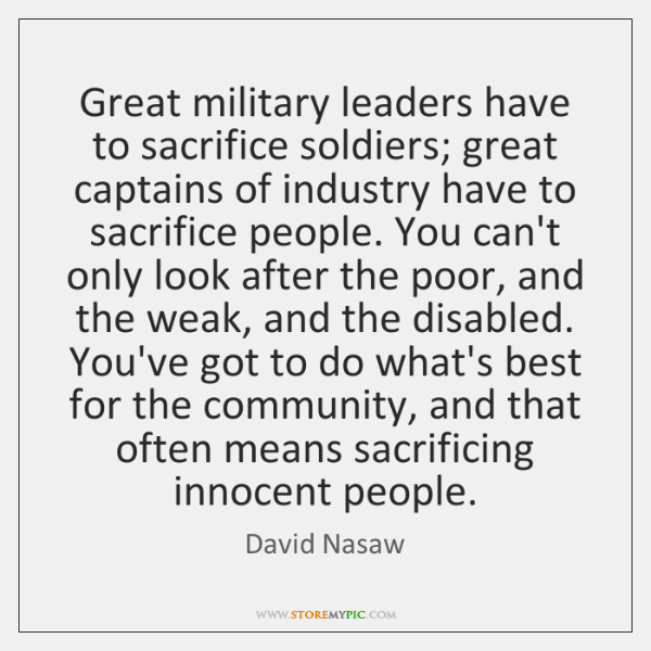 Great military leaders have to sacrifice soldiers; great captains of industry have ...