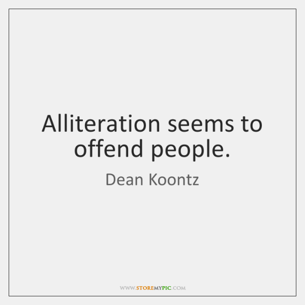 Alliteration seems to offend people.