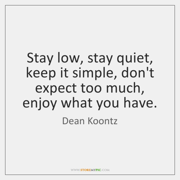 Stay Low Stay Quiet Keep It Simple Dont Expect Too Much Enjoy