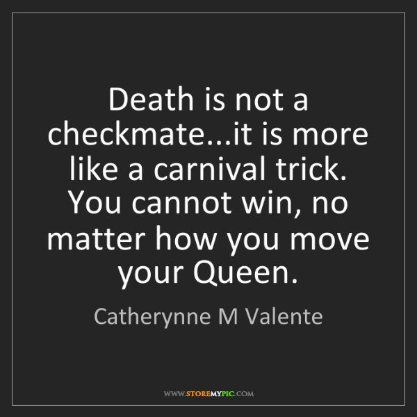 Catherynne M Valente: Death is not a checkmate...it is more like a carnival...