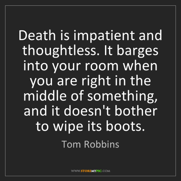 Tom Robbins: Death is impatient and thoughtless. It barges into your...