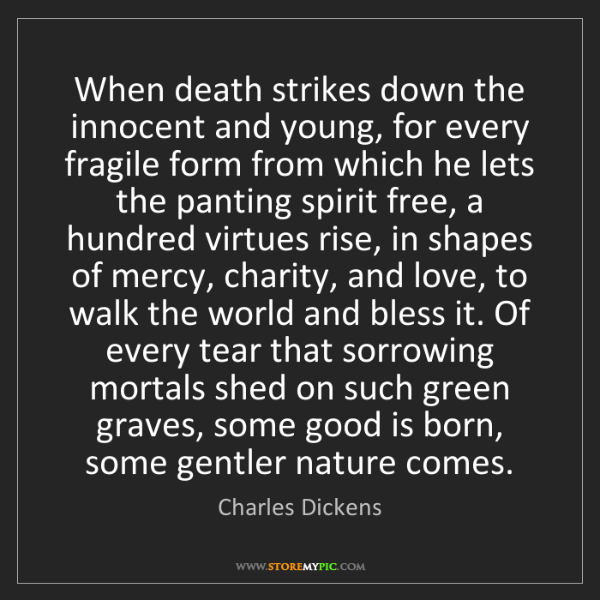 Charles Dickens: When death strikes down the innocent and young, for every...