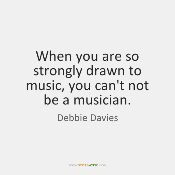 When you are so strongly drawn to music, you can't not be ...