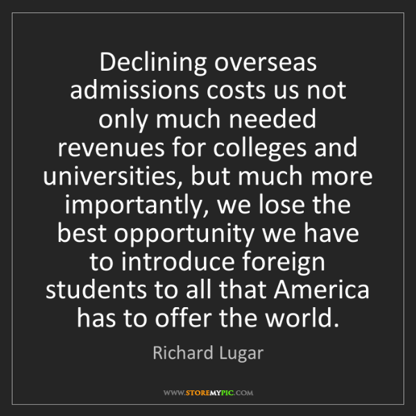 Richard Lugar: Declining overseas admissions costs us not only much...