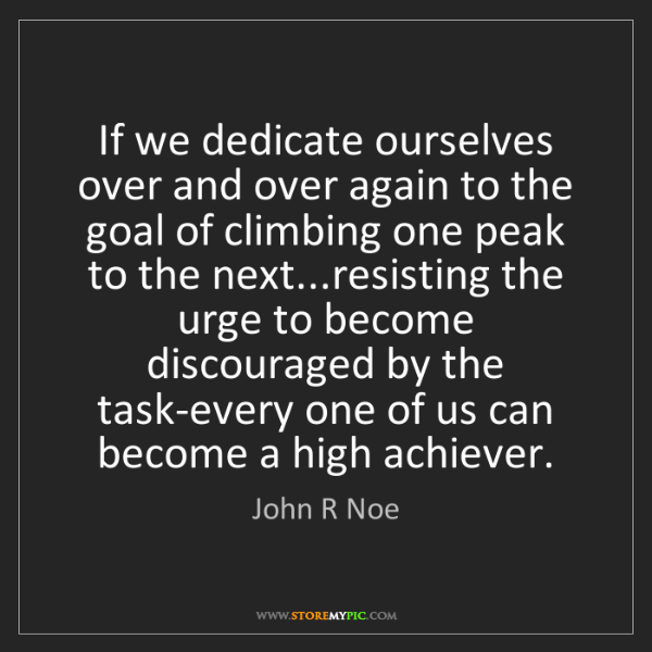 John R Noe: If we dedicate ourselves over and over again to the goal...