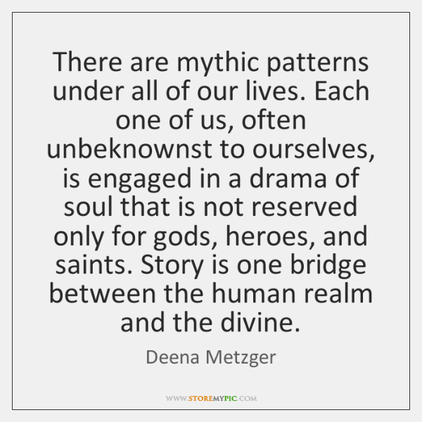 There are mythic patterns under all of our lives. Each one of ...