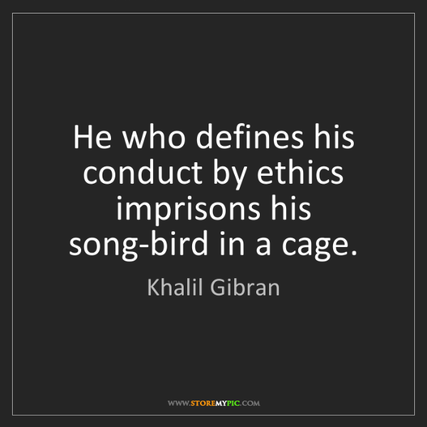Khalil Gibran: He who defines his conduct by ethics imprisons his song-bird...