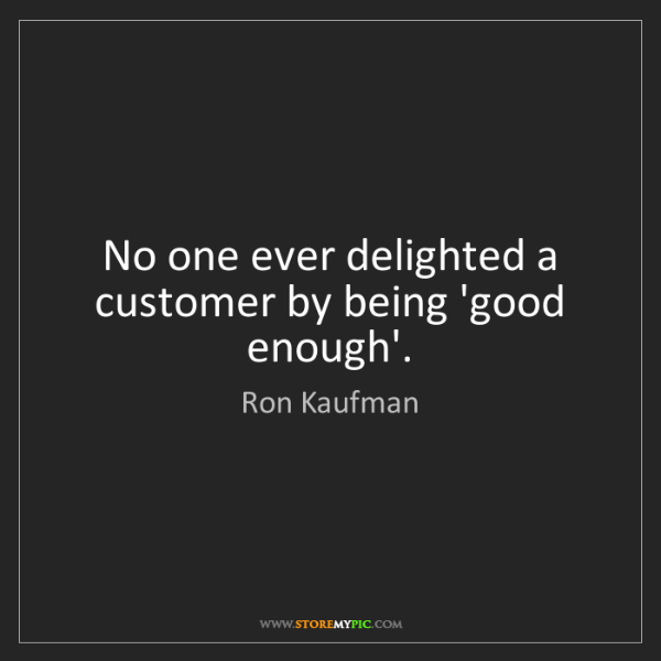 Ron Kaufman: No one ever delighted a customer by being 'good enough'.