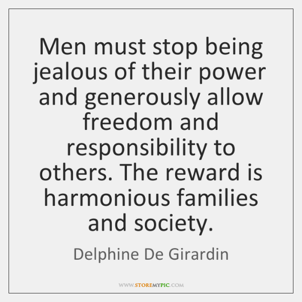 Men must stop being jealous of their power and generously allow freedom ...