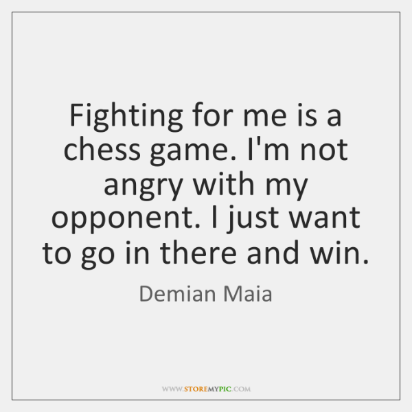 Fighting for me is a chess game. I'm not angry with my ...