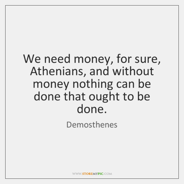 We need money, for sure, Athenians, and without money nothing can be ...