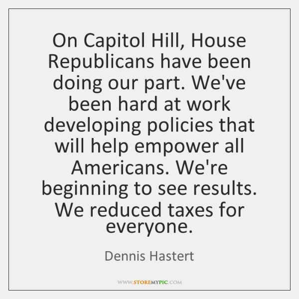 On Capitol Hill, House Republicans have been doing our part. We've been ...